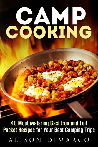 Camp Cooking: 40 Mouthwatering Cast Iron and Foil Packet Recipes for Your Best Camping Trips (Camping Recipes & Outdoor Cooking) by Alison DiMarco