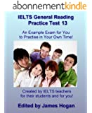 IELTS General Reading Practice Test 13. An Example Exam for You to Practise in Your Spare Time: Created by IELTS teachers for their students and for you! ... IELTS Practice Tests 2014) (English Edition)