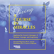 Living 'A Course in Miracles': Applying the Course's Messages of Wisdom, Courage, and Forgiveness  by Kenneth Wapnick Narrated by Kenneth Wapnick