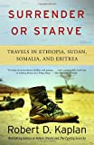 Surrender or Starve: Travels in Ethiopia, Sudan, Somalia, and Eritrea (1400034523) by Robert D. Kaplan