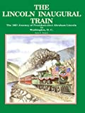 The Lincoln Inaugural Train: The 1861 Journey of President-elect Abraham Lincoln