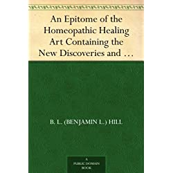An Epitome of the Homeopathic Healing Art Containing the New Discoveries and Improvements to the Present Time