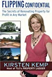 Kirsten Kemp Flipping Confidential: The Secrets of Renovating Property for Profit In Any Market