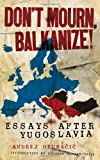 Image of Don't Mourn, Balkanize!: Essays After Yugoslavia