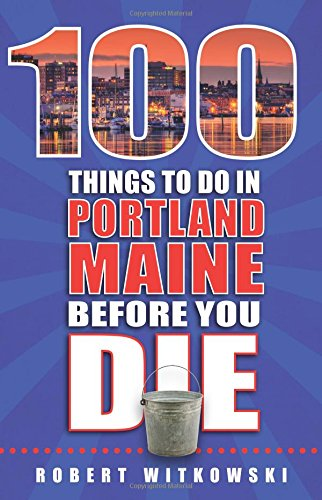 100 Things to Do in Portland, Maine Before You Die (100 Things to Do Before You Die)