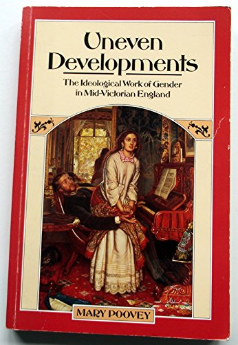 Uneven Developments: Ideological Work of Gender in Mid-Victorian England, by Mary Poovey