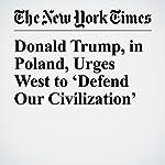 Donald Trump, in Poland, Urges West to 'Defend Our Civilization' | Glenn Thrush,Julie Hirschfeld Davis