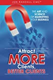 img - for Attract More Clients, Better Clients: The Art and Science of Marketing Your Business book / textbook / text book