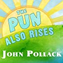 The Pun Also Rises: How the Humble Pun Revolutionized Language, Changed History, and Made Wordplay More Than Some Antics Audiobook by John Pollack Narrated by Pete Larkin