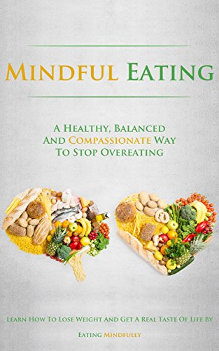 Mindful Eating: A Healthy, Balanced and Compassionate Way To Stop Overeating, How To Lose Weight and Get a Real Taste of Life by Eating Mindfully by Simeon Lindstrom