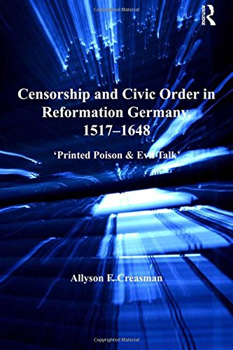 Censorship and Civic Order in Reformation Germany, 1517-1648: 'Printed Poison & Evil Talk' (St. Andrews Studies in Reformation History)