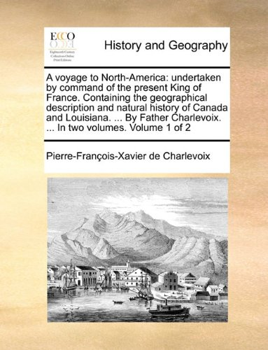 A voyage to North-America: undertaken by command of the present King of France. Containing the geographical description and natural history of Canada ... ... In two volumes.  Volume 1 of 2