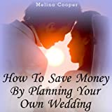 img - for How to Save Money by Planning Your Own Wedding: Steps and Tips Making a Cheap Wedding Look Expensive! book / textbook / text book