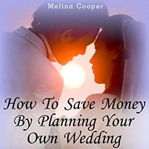How to Save Money by Planning Your Own Wedding: Steps and Tips Making a Cheap Wedding Look Expensive! | [Melina Cooper]