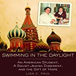 Swimming in the Daylight: An American Student, a Soviet-Jewish Dissident, and the Gift of Hope | Lisa C. Paul