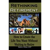 Rethinking Retirement - How to Create the Life You Want Without Waiting to Retire ~ Keith J. Weber