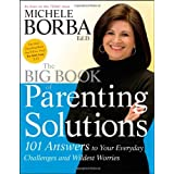 The Big Book of Parenting Solutions: 101 Answers to Your Everyday Challenges and Wildest Worries ~ Michele Borba