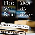 First We Read, Then We Write: Emerson on the Creative Process Audiobook by Robert D. Richardson Narrated by Gary D. MacFadden