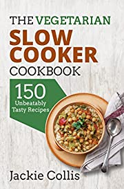 Vegetarian: The Vegetarian Slow Cooker Cookbook: 150 Unbeatably Tasty Recipes