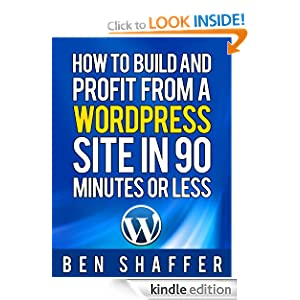 How To Build and Profit from a Wordpress Site in 90 Minutes or Less! Ben Shaffer
