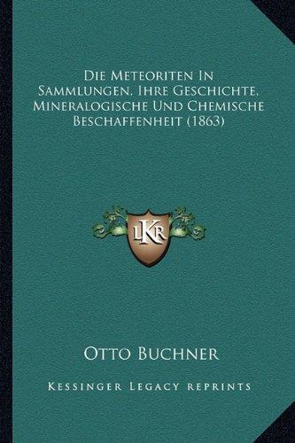 Die Meteoriten in Sammlungen, Ihre Geschichte, Mineralogische Und Chemische Beschaffenheit (1863)