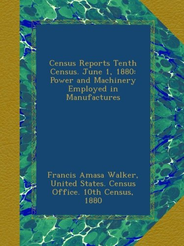Census Reports Tenth Census. June 1, 1880: Power and Machinery Employed in Manufactures PDF