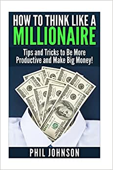 How To Think Like A Millionaire: Tips And Tricks To Be More Productive And Make Big Money!