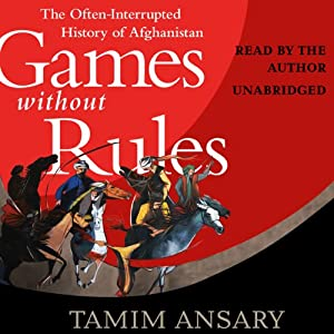 Games Without Rules: The Often-Interrupted History of Afghanistan | [Tamim Ansary]