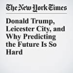 Donald Trump, Leicester City, and Why Predicting the Future Is So Hard | Neil Irwin