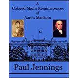 A Colored Man's Reminiscences of James Madison ~ Paul Jennings