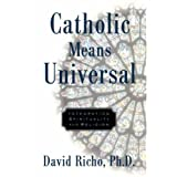 Catholic Means Universal: Integrating Spirituality and Religion ~ David Richo