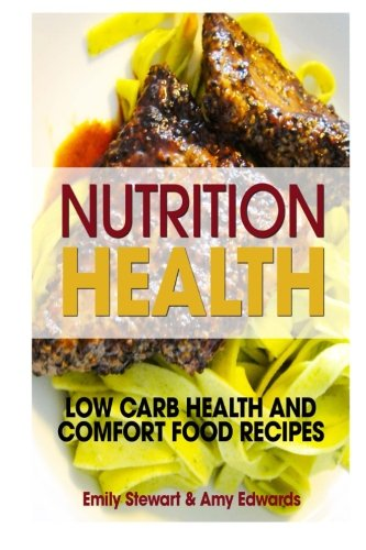 Nutrition Health: Low Carb Health and Comfort Food Recipes by Emily Stewart, Amy Edwards