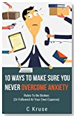 OVERCOME ANXIETY:10 Ways To Make Sure You Never OVERCOME ANXIETY: RULES TO BE BROKEN (OR FOLLOWED AT YOUR OWN EXPENSE)