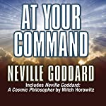 At Your Command: Includes Neville Goddard: A Cosmic Philosopher by Mitch Horowitz | Neville Goddard