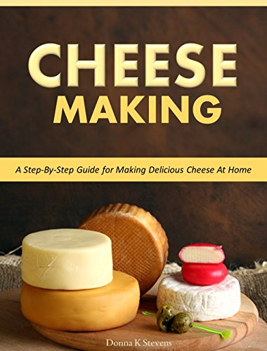 Cheese Making -  Step-By-Step Guide for Making Delicious Cheese At Home by Donna K Stevens