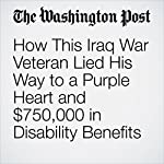 How This Iraq War Veteran Lied His Way to a Purple Heart and $750,000 in Disability Benefits | Cleve R. Wootson Jr.