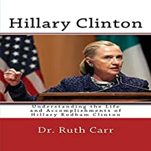 Hillary Clinton: Understanding the Life and Accomplishments of Hillary Rodham Clinton Audiobook by Dr. Ruth Carr Narrated by Brian Stivale