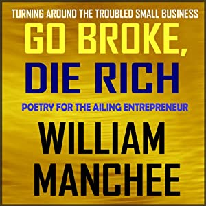 Go Broke, Die Rich: Turning Around the Troubled Small Business | [William Manchee]