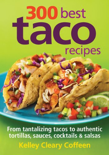 300 Best Taco Recipes: From Tantalizing Tacos to Authentic Tortillas, Sauces, Cocktails and Salsas by Kelley Coffeen