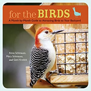 For the Birds: A Month-by-Month Guide to Attracting Birds to Your Backyard Anne Schmauss, Mary Schmauss and Geni Krolick