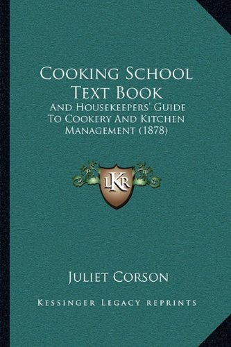Cooking School Text Book: And Housekeepers' Guide To Cookery And Kitchen Management (1878) by Corson, Juliet published by Kessinger Publishing, LLC (2010) [Paperback]