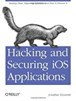 Hacking and Securing iOS Applications: Stealing Data, Hijacking Software, and How to Prevent It ebook download