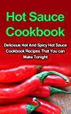 A Hot Sauce Cookbook: Delicious, Hot And Spicy Hot Sauce Cookbook Recipes That You Can Make Yourself Tonight! (A Hot Sauce Cookbook Books) (Hot Sauce Cookbook ... Sauce Cookbook Guide, Hot Sauce Cookbooks,)
