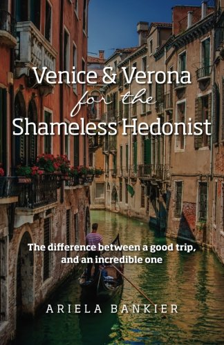 Venice and Verona for the Shameless Hedonist: Venice and Verona Travel Guide: Venice and Verona Travel Guide