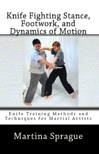 Knife Fighting Stance, Footwork, And Dynamics Of Motion (Knife Training Methods And Techniques For Martial Artists Book 5)