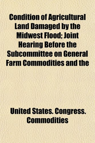 Condition of Agricultural Land Damaged by the Midwest Flood; Joint Hearing Before the Subcommittee on General Farm Commodities and the