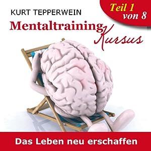 Das Leben neu erschaffen (Mentaltraining-Kursus - Teil 1) Hörbuch