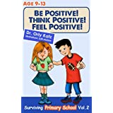 Be Positive! Think Positive! Feel Positive! Surviving Primary School (Children&amp;#39;s book- a non-fiction book for children ages 9-12)