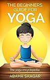 Yoga: The Beginners Guide for Yoga: The Yoga Encyclopedia: (Yoga History, Schools of Yoga, Yoga Benefits, and Chakra Yoga)
