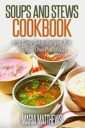 Soup and Stews Cookbook: 275 Easy Soup Recipes For Simple One Pot Meals (Crock Pot Soups) by Maria Matthews